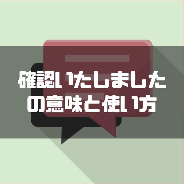 確認いたしました」の上司への使い方・意味・敬語表現を解説【例文付き ...